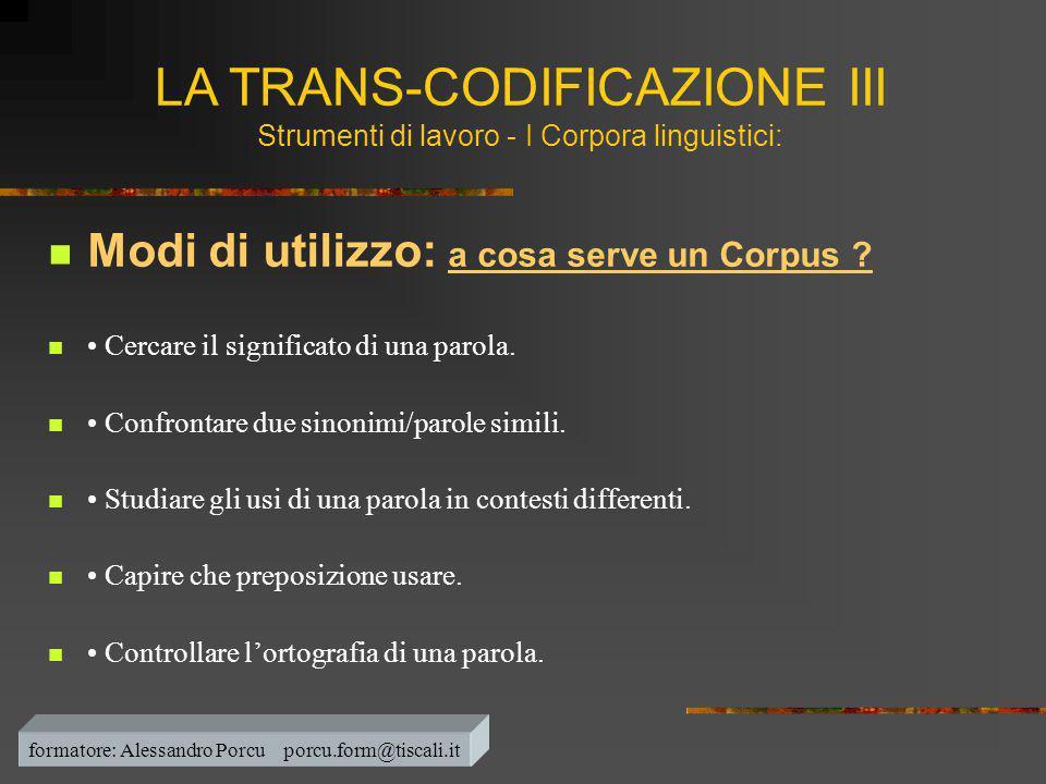 LA TRANS-CODIFICAZIONE III Strumenti di lavoro - I Corpora linguistici:  Modi di utilizzo: a cosa serve un Corpus ?  • Cercare il significato di una