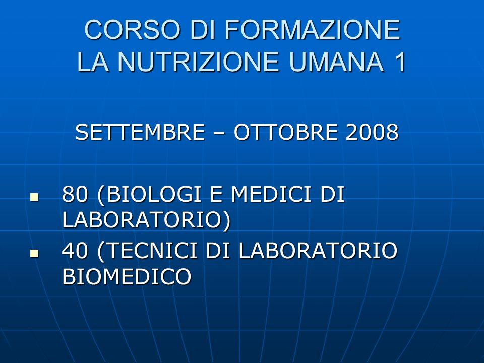 CORSO DI FORMAZIONE LA NUTRIZIONE UMANA 1 SETTEMBRE – OTTOBRE 2008 SETTEMBRE – OTTOBRE 2008  80 (BIOLOGI E MEDICI DI LABORATORIO)  40 (TECNICI DI LABORATORIO BIOMEDICO