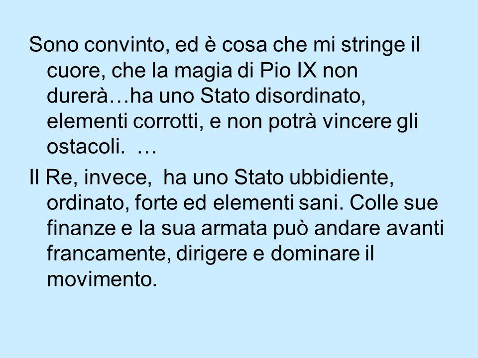 Sono convinto, ed è cosa che mi stringe il cuore, che la magia di Pio IX non durerà…ha uno Stato disordinato, elementi corrotti, e non potrà vincere gli ostacoli.