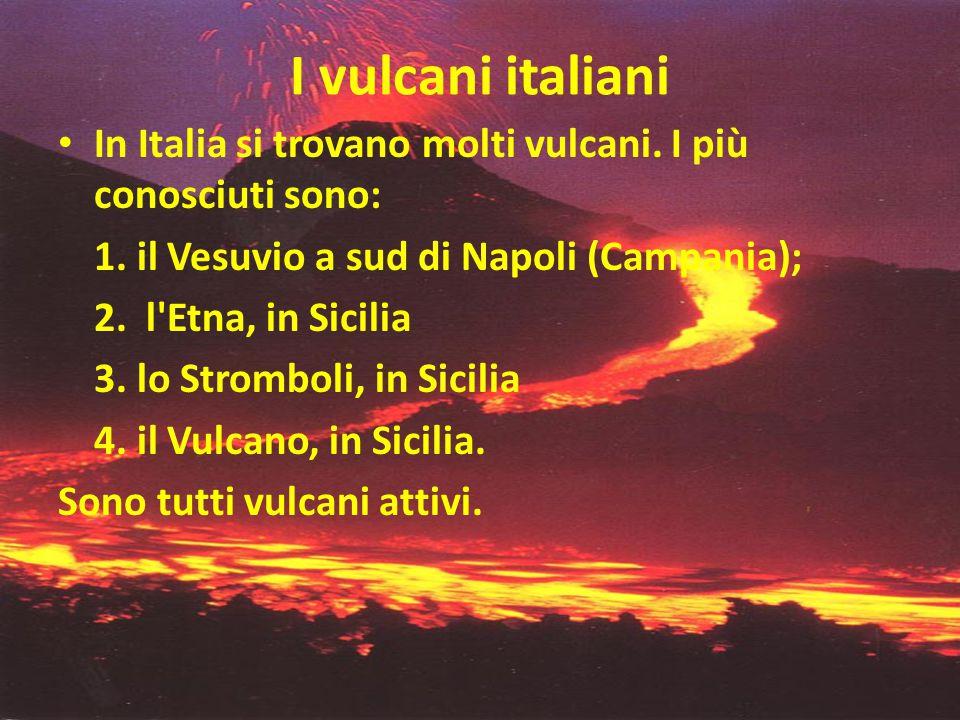 I vulcani italiani • In Italia si trovano molti vulcani. I più conosciuti sono: 1. il Vesuvio a sud di Napoli (Campania); 2. l'Etna, in Sicilia 3. lo