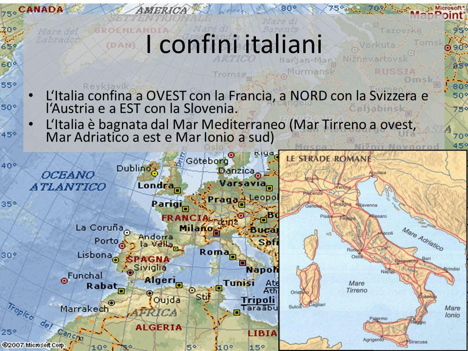 I confini italiani • L'Italia confina a OVEST con la Francia, a NORD con la Svizzera e l'Austria e a EST con la Slovenia. • L'Italia è bagnata dal Mar