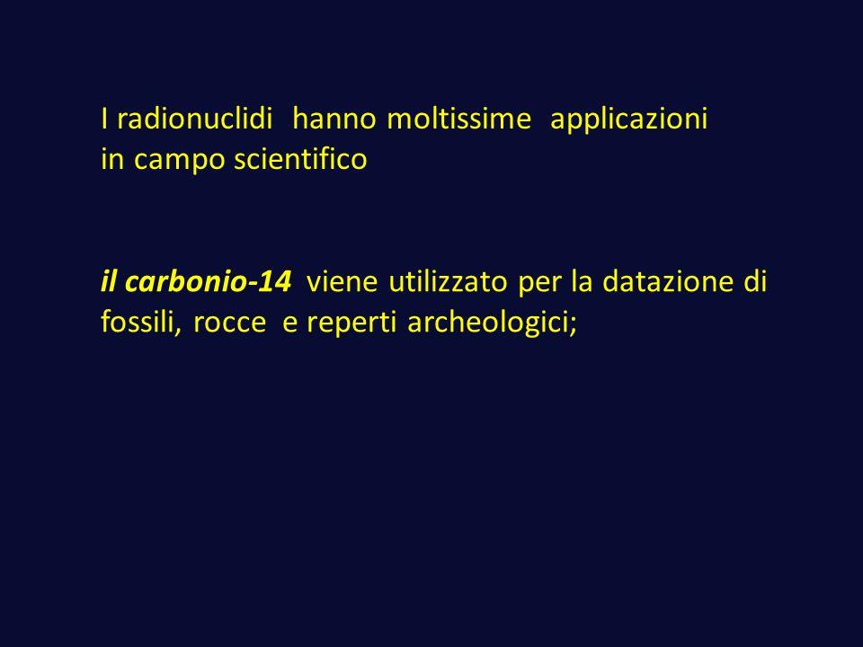 I radionuclidi hanno moltissime applicazioni in campo scientifico il carbonio-14 viene utilizzato per la datazione di fossili, rocce e reperti archeol