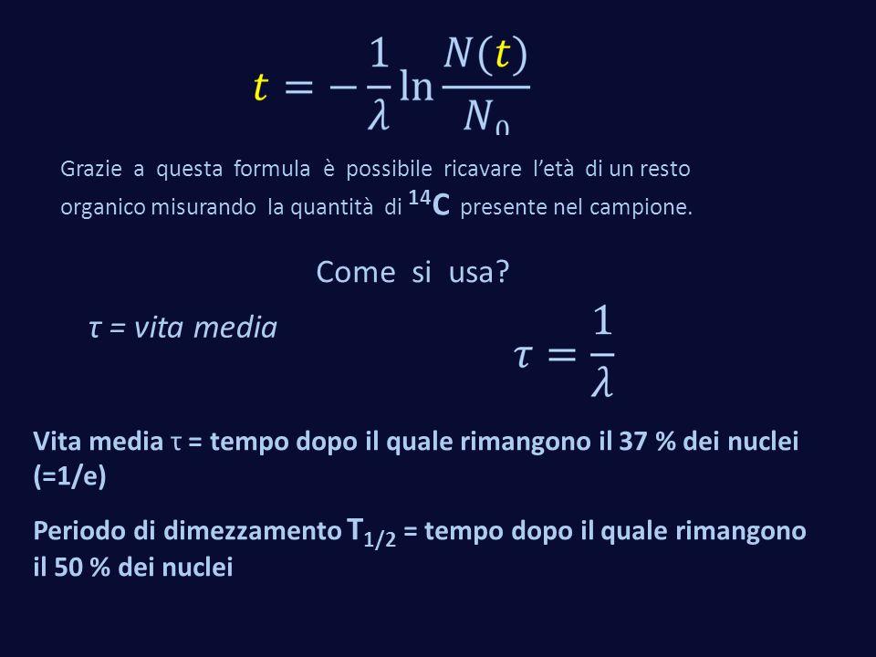 Come si usa? Grazie a questa formula è possibile ricavare l'età di un resto organico misurando la quantità di 14 C presente nel campione. τ = vita med