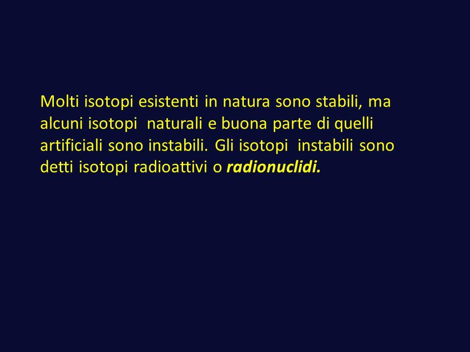 Molti isotopi esistenti in natura sono stabili, ma alcuni isotopi naturali e buona parte di quelli artificiali sono instabili. Gli isotopi instabili s