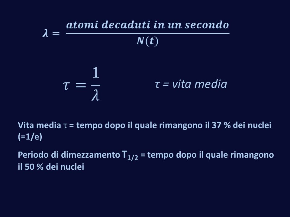 τ = vita media Vita media τ = tempo dopo il quale rimangono il 37 % dei nuclei (=1/e) Periodo di dimezzamento T 1/2 = tempo dopo il quale rimangono il