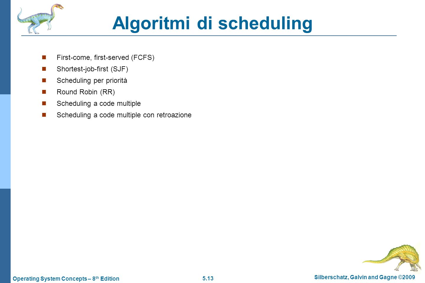 5.13 Silberschatz, Galvin and Gagne ©2009 Operating System Concepts – 8 th Edition Algoritmi di scheduling  First-come, first-served (FCFS)  Shortes