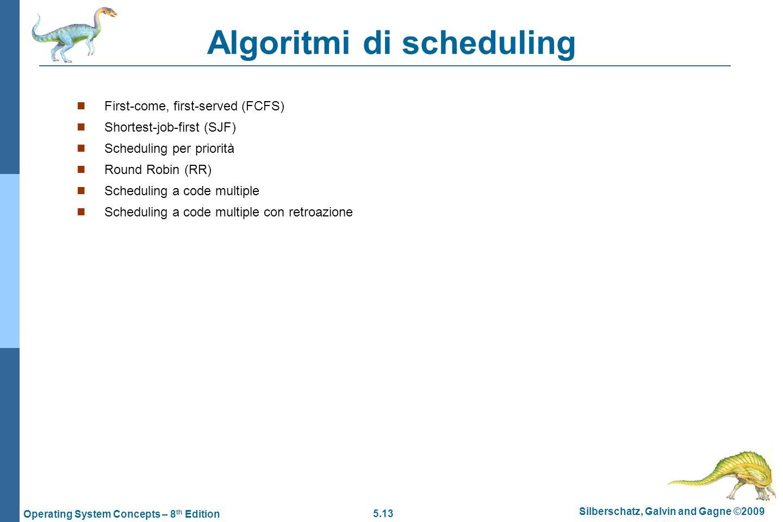 5.13 Silberschatz, Galvin and Gagne ©2009 Operating System Concepts – 8 th Edition Algoritmi di scheduling  First-come, first-served (FCFS)  Shortest-job-first (SJF)  Scheduling per priorità  Round Robin (RR)  Scheduling a code multiple  Scheduling a code multiple con retroazione
