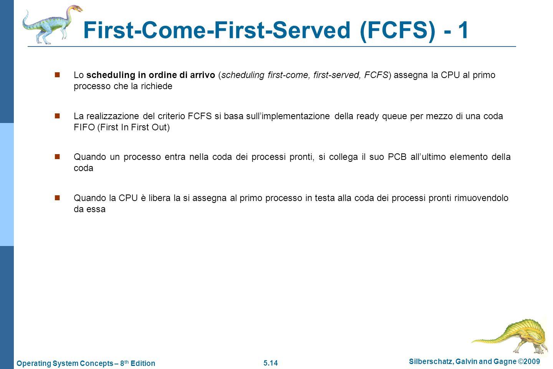 5.14 Silberschatz, Galvin and Gagne ©2009 Operating System Concepts – 8 th Edition First-Come-First-Served (FCFS) - 1  Lo scheduling in ordine di arrivo (scheduling first-come, first-served, FCFS) assegna la CPU al primo processo che la richiede  La realizzazione del criterio FCFS si basa sull'implementazione della ready queue per mezzo di una coda FIFO (First In First Out)  Quando un processo entra nella coda dei processi pronti, si collega il suo PCB all'ultimo elemento della coda  Quando la CPU è libera la si assegna al primo processo in testa alla coda dei processi pronti rimuovendolo da essa