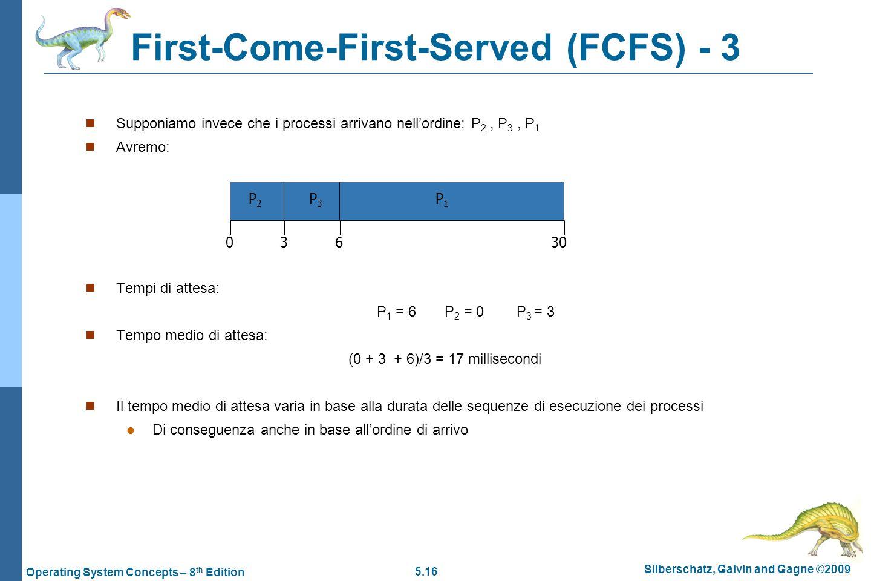 5.16 Silberschatz, Galvin and Gagne ©2009 Operating System Concepts – 8 th Edition First-Come-First-Served (FCFS) - 3  Supponiamo invece che i processi arrivano nell'ordine: P 2, P 3, P 1  Avremo:  Tempi di attesa: P 1 = 6 P 2 = 0 P 3 = 3  Tempo medio di attesa: (0 + 3 + 6)/3 = 17 millisecondi  Il tempo medio di attesa varia in base alla durata delle sequenze di esecuzione dei processi  Di conseguenza anche in base all'ordine di arrivo P1P1 P2P2 P3P3 36 300