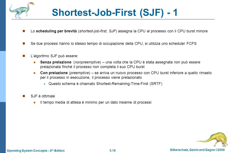 5.18 Silberschatz, Galvin and Gagne ©2009 Operating System Concepts – 8 th Edition Shortest-Job-First (SJF) - 1  Lo scheduling per brevità (shortest-job-first, SJF) assegna la CPU al processo con il CPU burst minore  Se due processi hanno lo stesso tempo di occupazione della CPU, si utilizza uno scheduler FCFS  L'algoritmo SJF può essere:  Senza prelazione (nonpreemptive) – una volta che la CPU è stata assegnata non può essere prelazionata finché il processo non completa il suo CPU burst  Con prelazione (preemptive) – se arriva un nuovo processo con CPU burst inferiore a quello rimasto per il processo in esecuzione, il processo viene prelazionato  Questo schema è chiamato Shortest-Remaining-Time-First (SRTF)  SJF è ottimale  Il tempo media di attesa è minimo per un dato insieme di processi