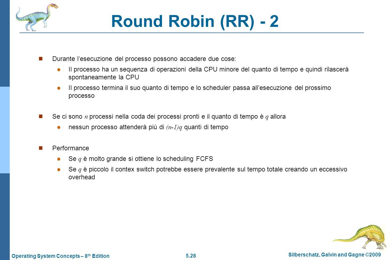 5.28 Silberschatz, Galvin and Gagne ©2009 Operating System Concepts – 8 th Edition Round Robin (RR) - 2  Durante l'esecuzione del processo possono accadere due cose:  Il processo ha un sequenza di operazioni della CPU minore del quanto di tempo e quindi rilascerà spontaneamente la CPU  Il processo termina il suo quanto di tempo e lo scheduler passa all'esecuzione del prossimo processo  Se ci sono n processi nella coda dei processi pronti e il quanto di tempo è q allora  nessun processo attenderà più di (n-1)q quanti di tempo  Performance  Se q è molto grande si ottiene lo scheduling FCFS  Se q è piccolo il contex switch potrebbe essere prevalente sul tempo totale creando un eccessivo overhead
