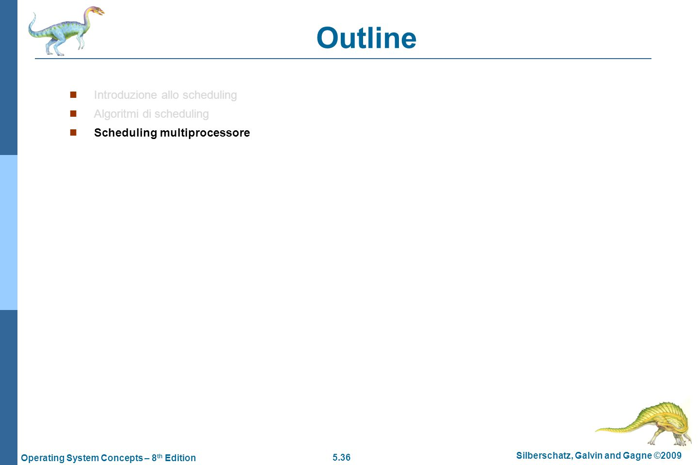 5.36 Silberschatz, Galvin and Gagne ©2009 Operating System Concepts – 8 th Edition Outline  Introduzione allo scheduling  Algoritmi di scheduling  Scheduling multiprocessore