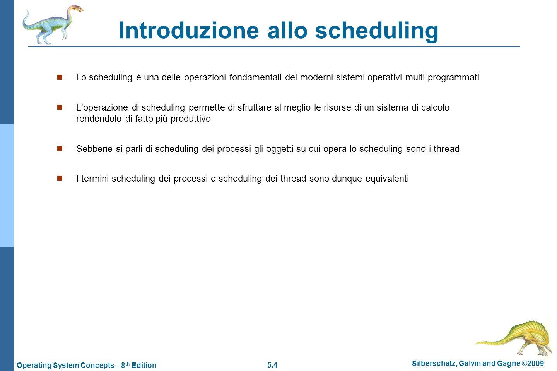 5.5 Silberschatz, Galvin and Gagne ©2009 Operating System Concepts – 8 th Edition Idea dello scheduling  In un sistema monoprocessore viene eseguito un solo processo per volta  Un processo nell'arco della sua esecuzione alterna due fasi:  CPU burst (utilizzo della CPU)  I/O burst (attesa di input/output da un dispositivo)  Poiché durante una fase di I/O burst la CPU sarebbe inutilizzata l'idea di base è di utilizzare questi tempi di attesa assegnando la CPU ad un altro processo  In questo modo più processi possono essere mantenuti in memoria in attesa che venga loro assegnato il controllo della CPU