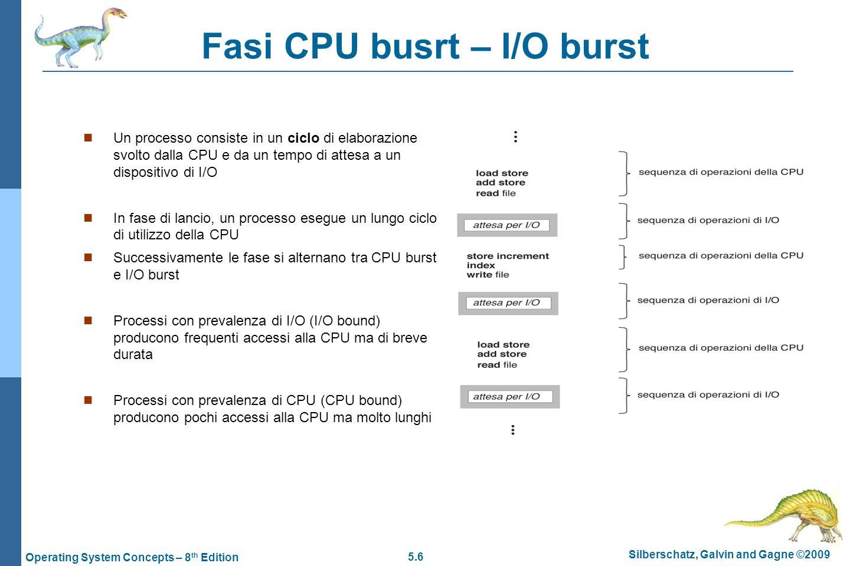 5.6 Silberschatz, Galvin and Gagne ©2009 Operating System Concepts – 8 th Edition Fasi CPU busrt – I/O burst  Un processo consiste in un ciclo di elaborazione svolto dalla CPU e da un tempo di attesa a un dispositivo di I/O  In fase di lancio, un processo esegue un lungo ciclo di utilizzo della CPU  Successivamente le fase si alternano tra CPU burst e I/O burst  Processi con prevalenza di I/O (I/O bound) producono frequenti accessi alla CPU ma di breve durata  Processi con prevalenza di CPU (CPU bound) producono pochi accessi alla CPU ma molto lunghi