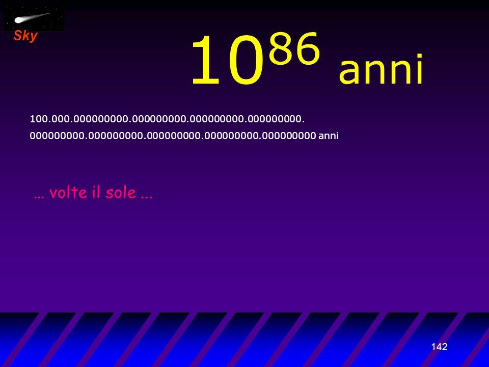 141 Sky 10 85 anni 10.000.000000000.000000000.000000000.000000000. 000000000.000000000.000000000.000000000.000000000 anni … massa di milioni di...