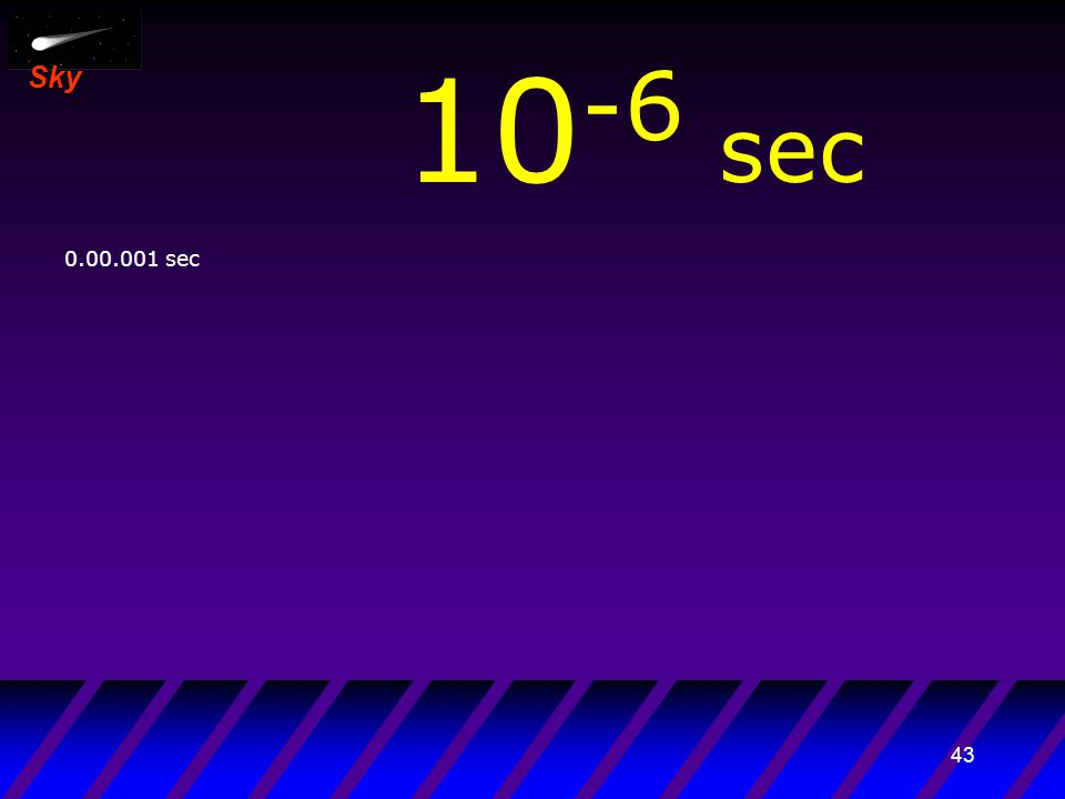 42 Sky 10 -7 sec 0.000.001 sec