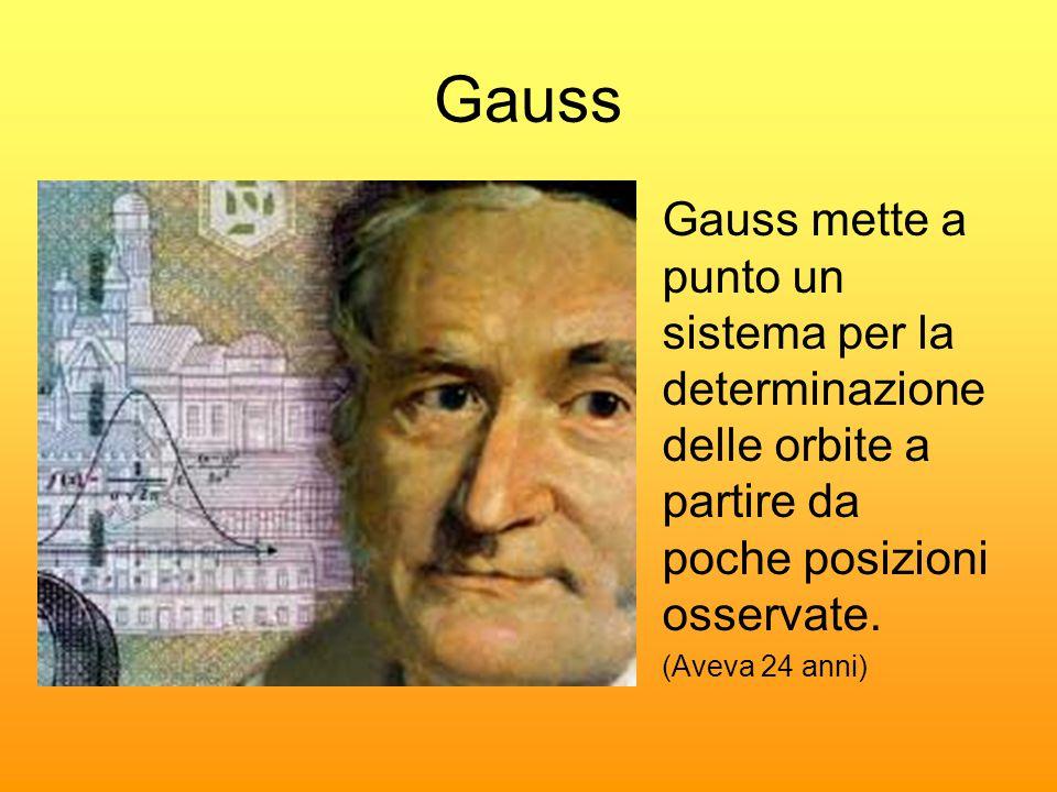 Gauss •Gauss mette a punto un sistema per la determinazione delle orbite a partire da poche posizioni osservate. •(Aveva 24 anni)