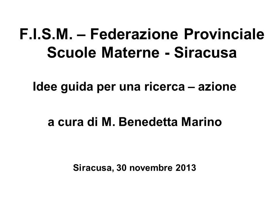 F.I.S.M. – Federazione Provinciale Scuole Materne - Siracusa Idee guida per una ricerca – azione a cura di M. Benedetta Marino Siracusa, 30 novembre 2