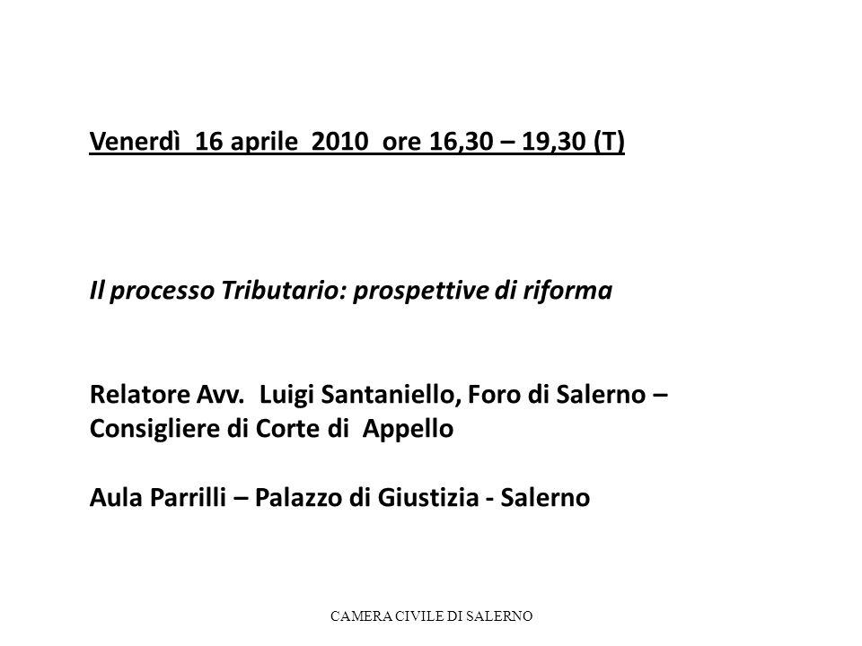 Venerdì 16 aprile 2010 ore 16,30 – 19,30 (T) Il processo Tributario: prospettive di riforma Relatore Avv. Luigi Santaniello, Foro di Salerno – Consigl