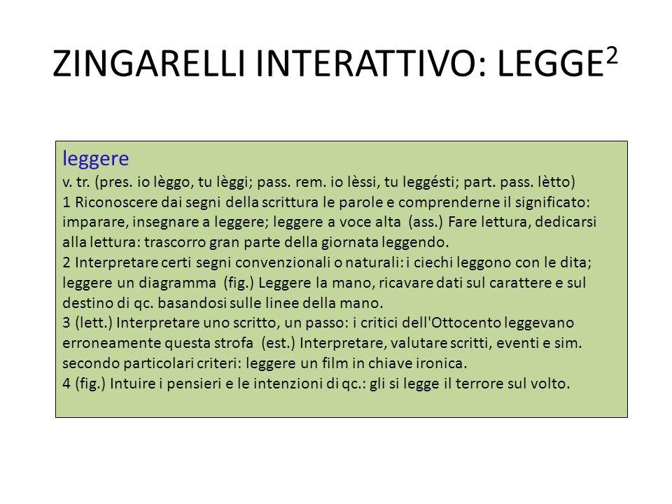 ZINGARELLI INTERATTIVO: LEGGE 2 leggere v. tr. (pres. io lèggo, tu lèggi; pass. rem. io lèssi, tu leggésti; part. pass. lètto) 1 Riconoscere dai segni