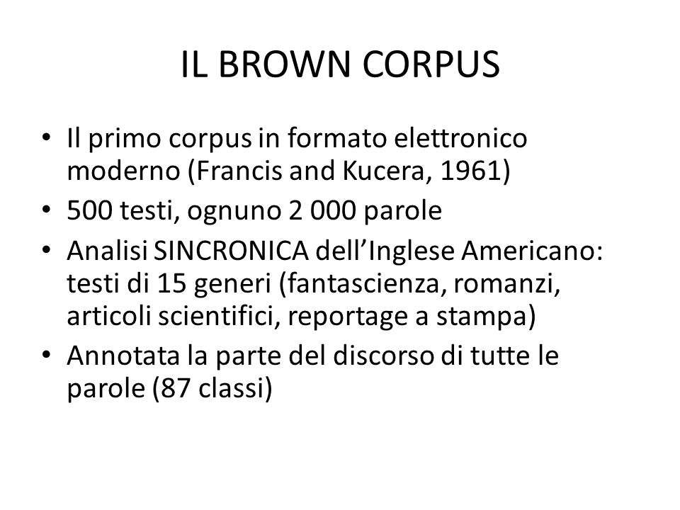 IL BROWN CORPUS • Il primo corpus in formato elettronico moderno (Francis and Kucera, 1961) • 500 testi, ognuno 2 000 parole • Analisi SINCRONICA dell