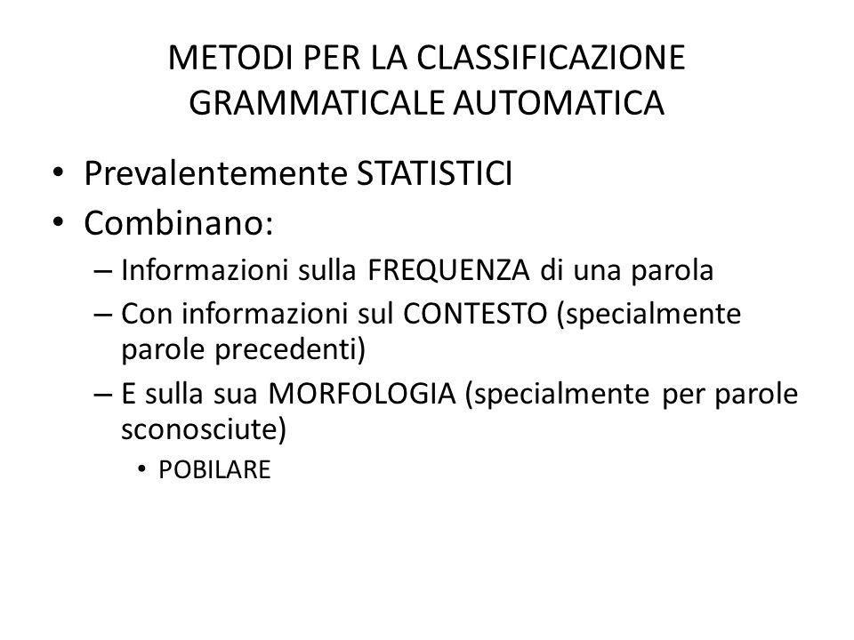 METODI PER LA CLASSIFICAZIONE GRAMMATICALE AUTOMATICA • Prevalentemente STATISTICI • Combinano: – Informazioni sulla FREQUENZA di una parola – Con inf