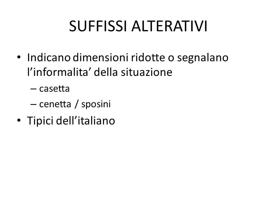 SUFFISSI ALTERATIVI • Indicano dimensioni ridotte o segnalano l'informalita' della situazione – casetta – cenetta / sposini • Tipici dell'italiano