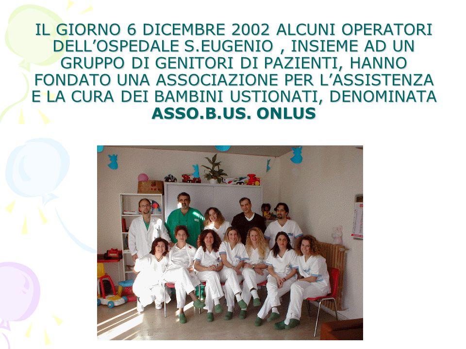 IL GIORNO 6 DICEMBRE 2002 ALCUNI OPERATORI DELL'OSPEDALE S.EUGENIO, INSIEME AD UN GRUPPO DI GENITORI DI PAZIENTI, HANNO FONDATO UNA ASSOCIAZIONE PER L'ASSISTENZA E LA CURA DEI BAMBINI USTIONATI, DENOMINATA ASSO.B.US.