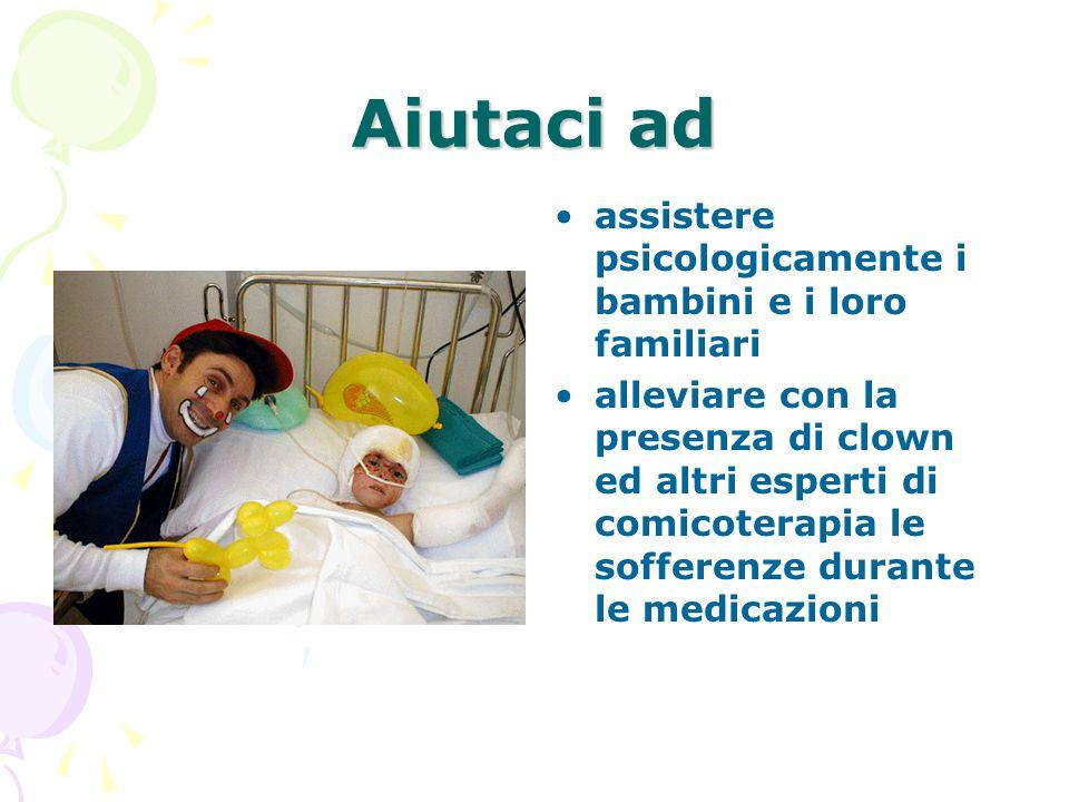 Aiutaci ad •assistere psicologicamente i bambini e i loro familiari •alleviare con la presenza di clown ed altri esperti di comicoterapia le sofferenze durante le medicazioni