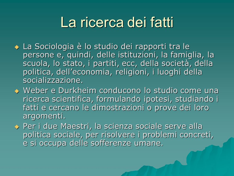 La ricerca dei fatti  La Sociologia è lo studio dei rapporti tra le persone e, quindi, delle istituzioni, la famiglia, la scuola, lo stato, i partiti