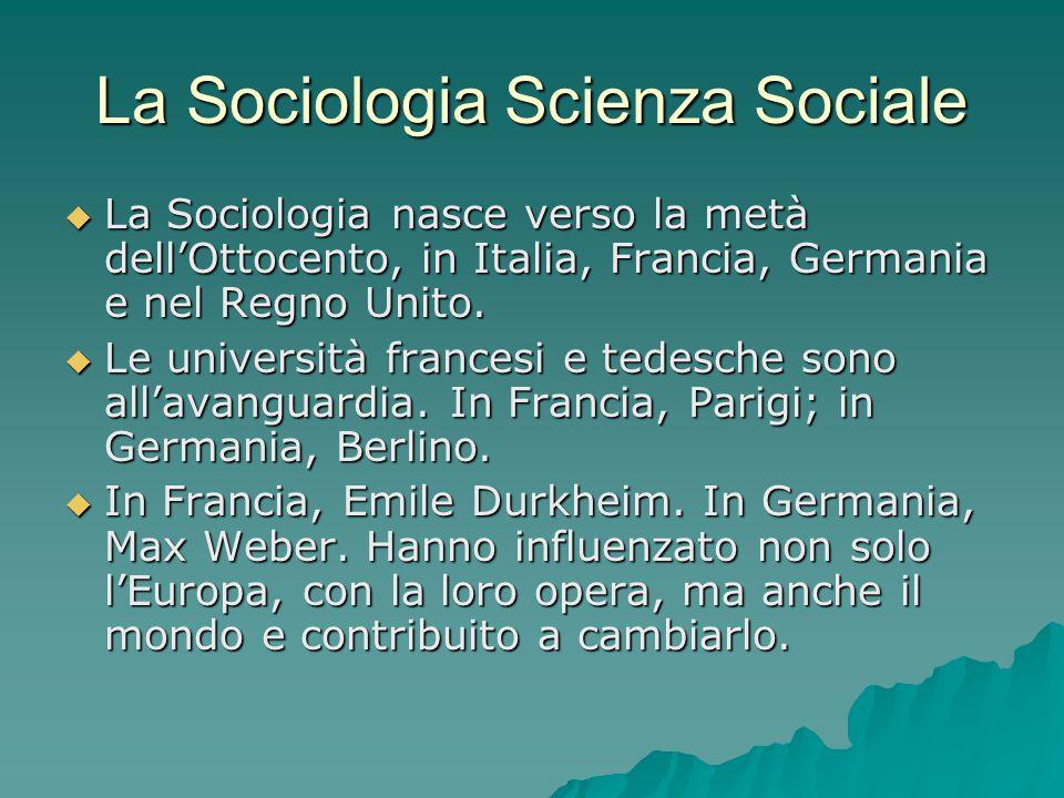 La Sociologia Scienza Sociale  La Sociologia nasce verso la metà dell'Ottocento, in Italia, Francia, Germania e nel Regno Unito.  Le università fran