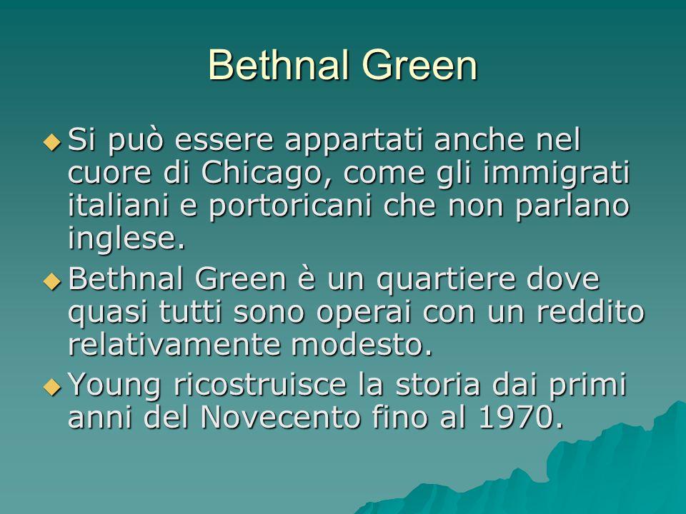 Bethnal Green  Si può essere appartati anche nel cuore di Chicago, come gli immigrati italiani e portoricani che non parlano inglese.  Bethnal Green