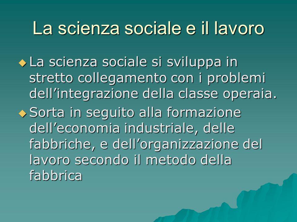 La scienza sociale e il lavoro  La scienza sociale si sviluppa in stretto collegamento con i problemi dell'integrazione della classe operaia.  Sorta