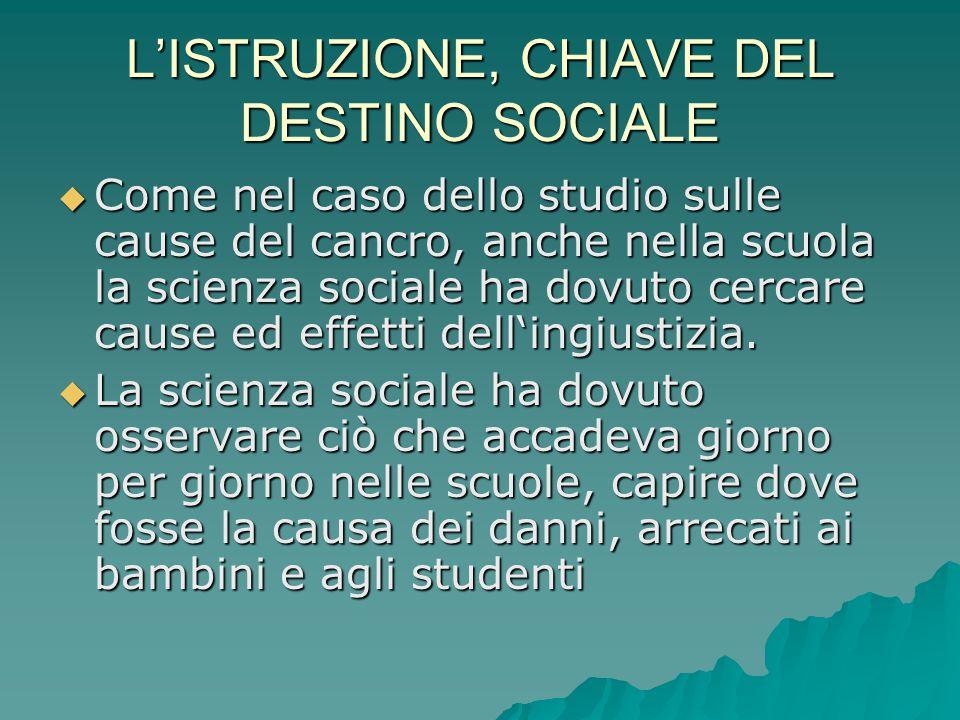 L'ISTRUZIONE, CHIAVE DEL DESTINO SOCIALE  Come nel caso dello studio sulle cause del cancro, anche nella scuola la scienza sociale ha dovuto cercare