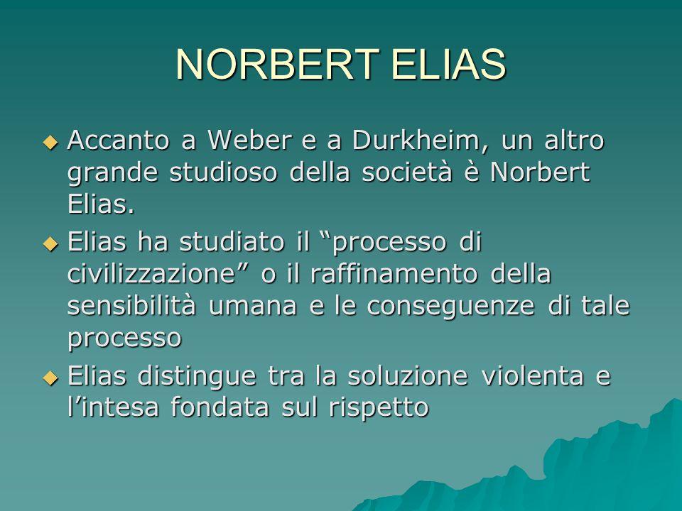 """NORBERT ELIAS  Accanto a Weber e a Durkheim, un altro grande studioso della società è Norbert Elias.  Elias ha studiato il """"processo di civilizzazio"""