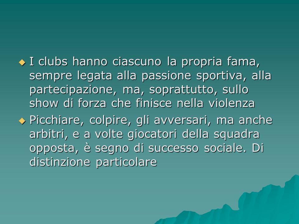 I clubs hanno ciascuno la propria fama, sempre legata alla passione sportiva, alla partecipazione, ma, soprattutto, sullo show di forza che finisce