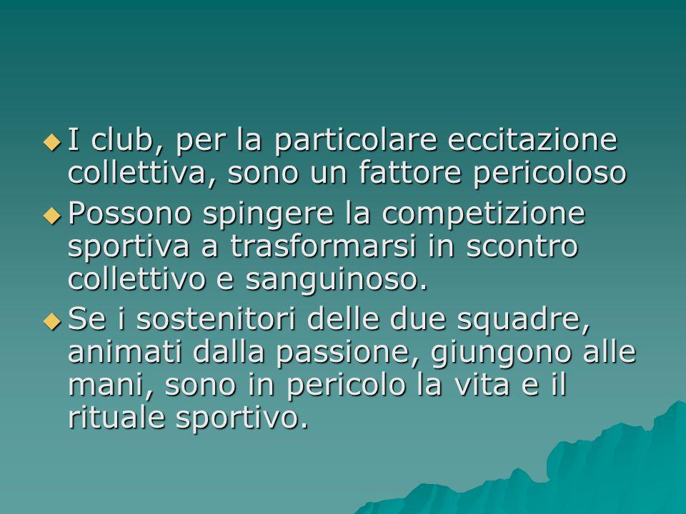  I club, per la particolare eccitazione collettiva, sono un fattore pericoloso  Possono spingere la competizione sportiva a trasformarsi in scontro