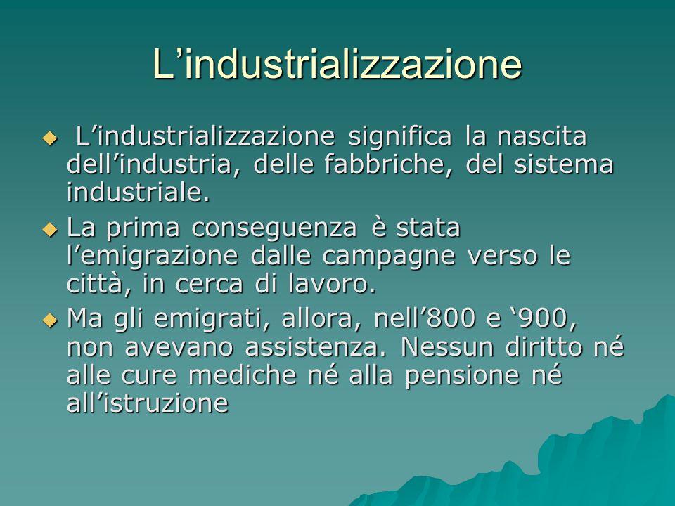L'industrializzazione  L'industrializzazione significa la nascita dell'industria, delle fabbriche, del sistema industriale.  La prima conseguenza è