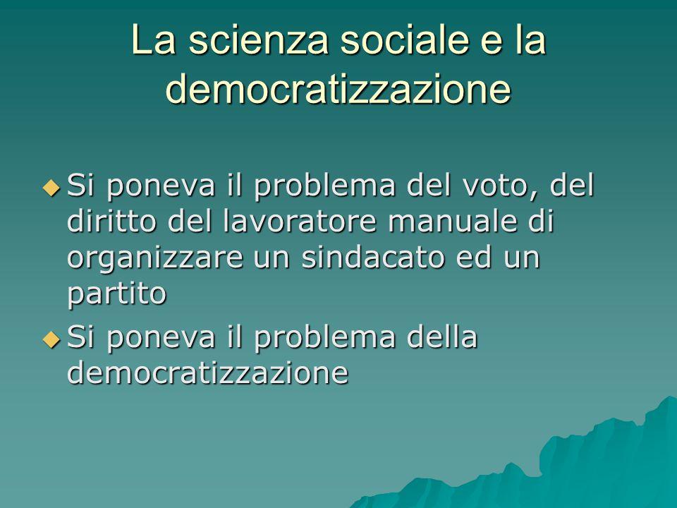 La scienza sociale e la democratizzazione  Si poneva il problema del voto, del diritto del lavoratore manuale di organizzare un sindacato ed un parti