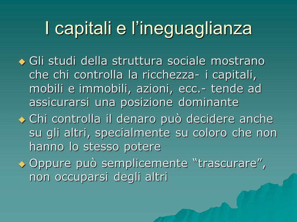 I capitali e l'ineguaglianza  Gli studi della struttura sociale mostrano che chi controlla la ricchezza- i capitali, mobili e immobili, azioni, ecc.-