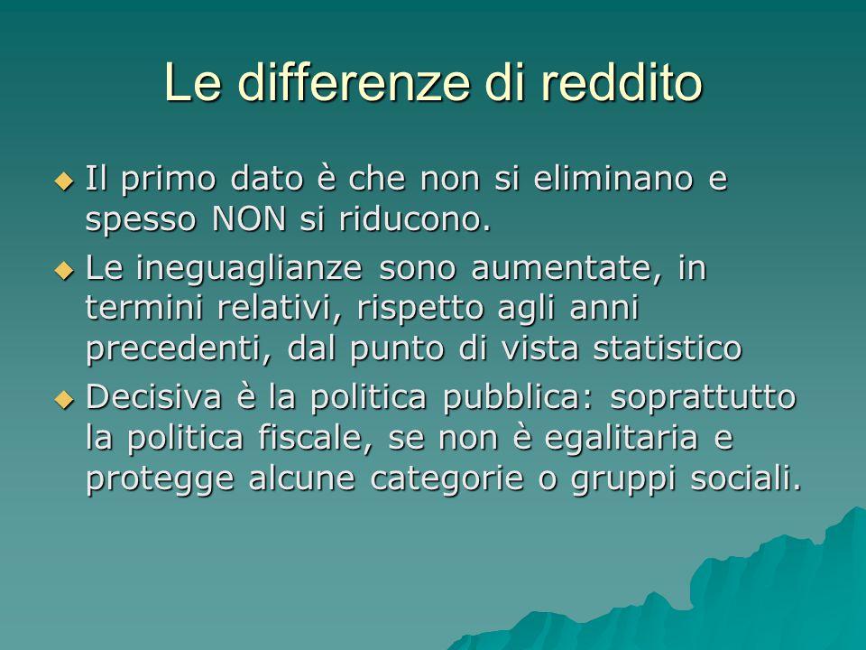 Le differenze di reddito  Il primo dato è che non si eliminano e spesso NON si riducono.  Le ineguaglianze sono aumentate, in termini relativi, risp