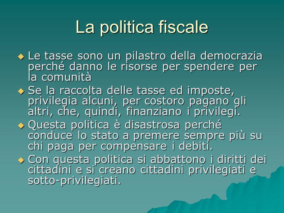 La politica fiscale  Le tasse sono un pilastro della democrazia perché danno le risorse per spendere per la comunità  Se la raccolta delle tasse ed
