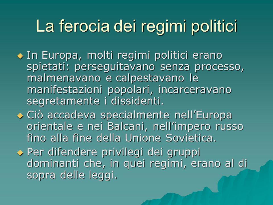 La ferocia dei regimi politici  In Europa, molti regimi politici erano spietati: perseguitavano senza processo, malmenavano e calpestavano le manifes