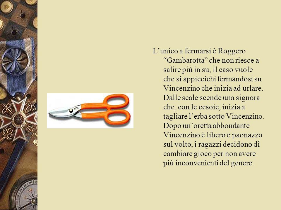 L'unico a fermarsi è Roggero Gambarotta che non riesce a salire più in su, il caso vuole che si appiccichi fermandosi su Vincenzino che inizia ad urlare.