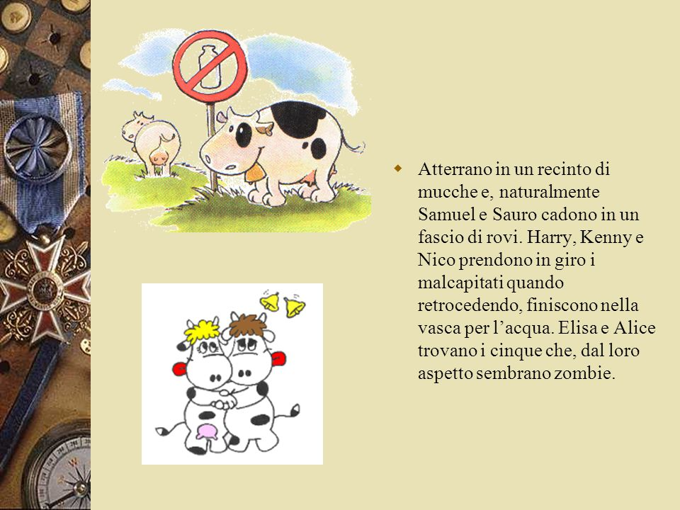  Atterrano in un recinto di mucche e, naturalmente Samuel e Sauro cadono in un fascio di rovi. Harry, Kenny e Nico prendono in giro i malcapitati qua