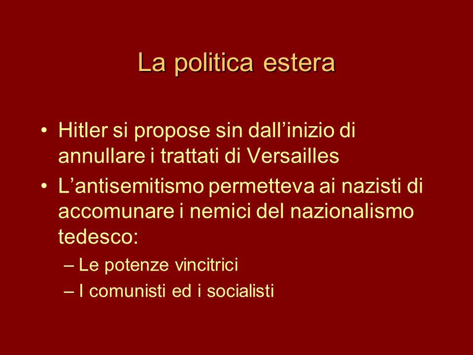 La politica estera •Hitler si propose sin dall'inizio di annullare i trattati di Versailles •L'antisemitismo permetteva ai nazisti di accomunare i nem