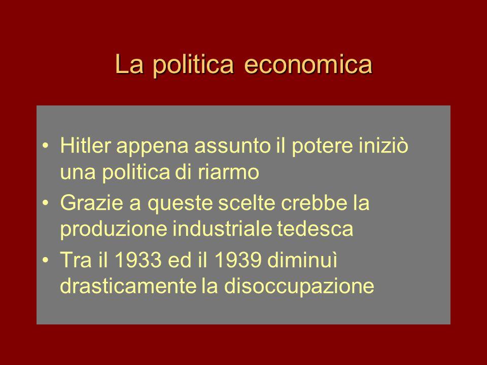 La politica economica •Hitler appena assunto il potere iniziò una politica di riarmo •Grazie a queste scelte crebbe la produzione industriale tedesca