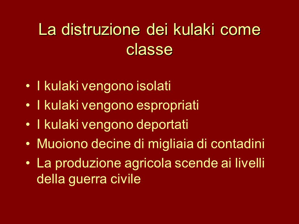 La distruzione dei kulaki come classe •I kulaki vengono isolati •I kulaki vengono espropriati •I kulaki vengono deportati •Muoiono decine di migliaia