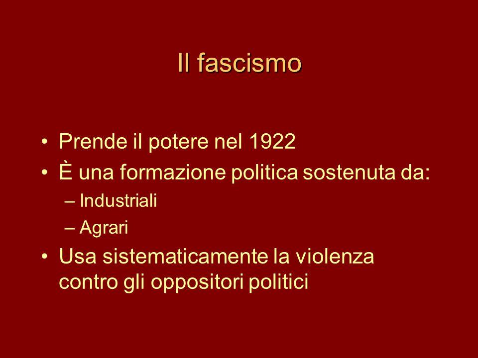 Il fascismo •Prende il potere nel 1922 •È una formazione politica sostenuta da: –Industriali –Agrari •Usa sistematicamente la violenza contro gli oppo