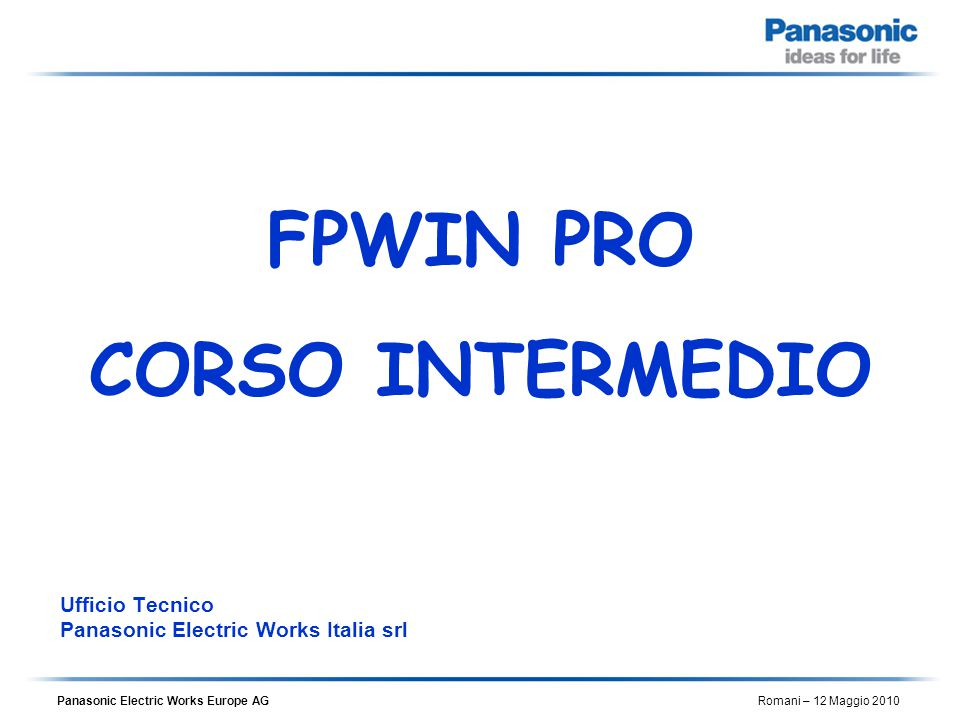 Panasonic Electric Works Europe AG Romani – 12 Maggio 2010 Ufficio Tecnico Panasonic Electric Works Italia srl FPWIN PRO CORSO INTERMEDIO